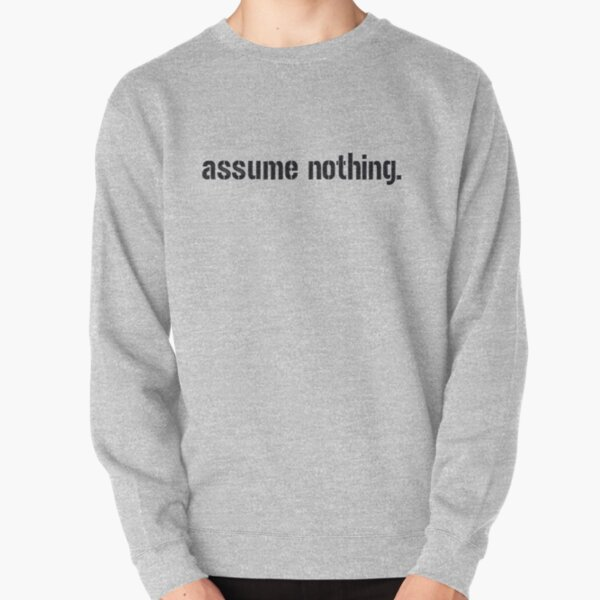 Assume Nothing.  Pullover Sweatshirt