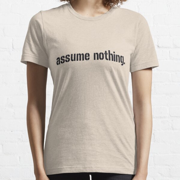 Assume Nothing.  Essential T-Shirt