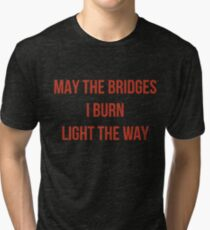 May The Bridges I Burn Light The Way Tri-blend T-Shirt