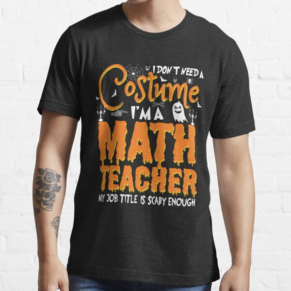 i don't need a costume i'm a Math teacher  my job title is scary enough - gifts for math teacher - funny halloween gifts for - i don't need a  Essential T-Shirt