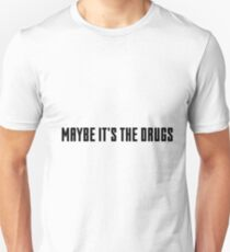 maybe it's the drugs T-Shirt