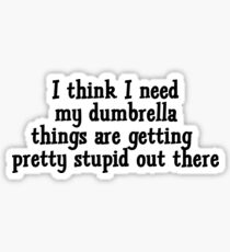 I think I need my dumbrella things are getting pretty stupid out there Sticker