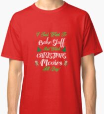 I Just Want to Bake Stuff and Watch Christmas Movies T-Shirt Classic T-Shirt