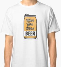 Wish You Were Beer! Classic T-Shirt