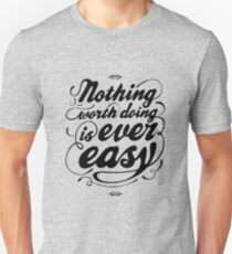 Nothing Worth Doing is Ever Easy T-Shirt