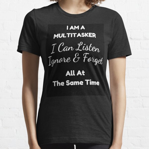 I Am A Multitasker I Can Listen Ignore & Forget Funny Saying Essential T-Shirt