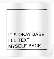 it's okay babe I'll text myself back Poster