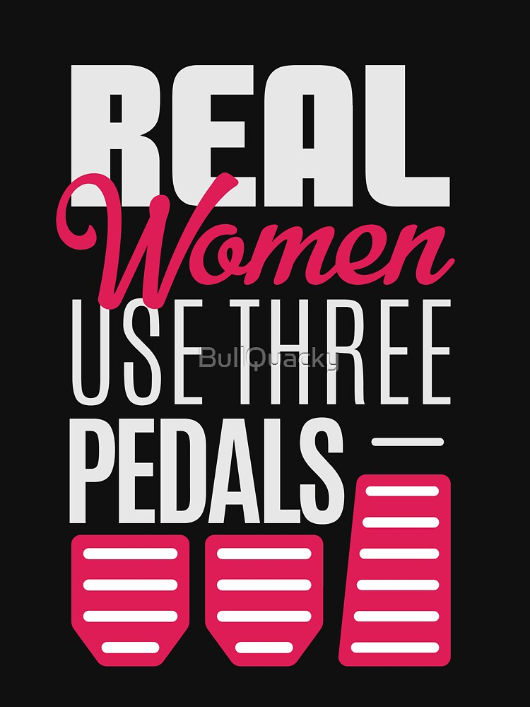 Real Women Use Three Pedals - Stick Shift Car Lover by BullQuacky