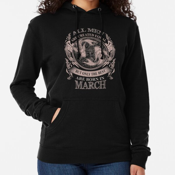 All men are created equal but only the best are born in March Lightweight Hoodie