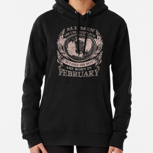 All men are created equal but only the best are born in February Pisces Pullover Hoodie