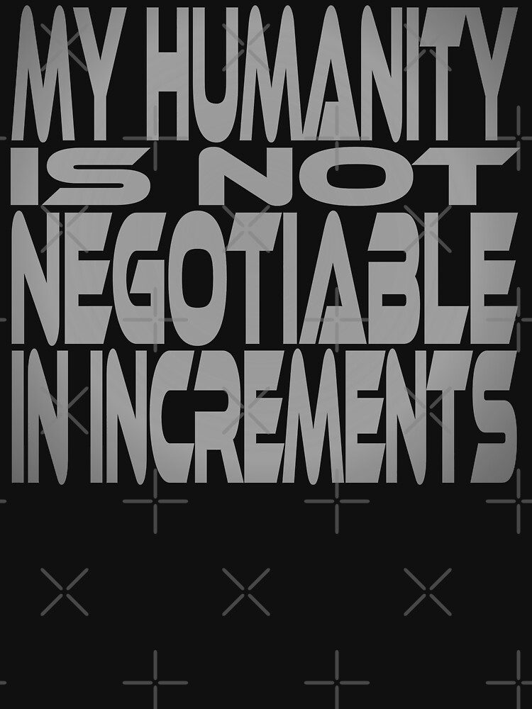 My Humanity is Not Negotiable in Increments by carbonfibreme