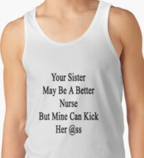 Your Sister May Be A Better Nurse But Mine Can Kick Her Ass  Tank Top