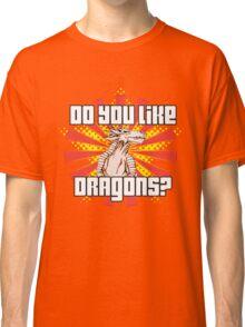 Do You Like Dragons? Classic T-Shirt