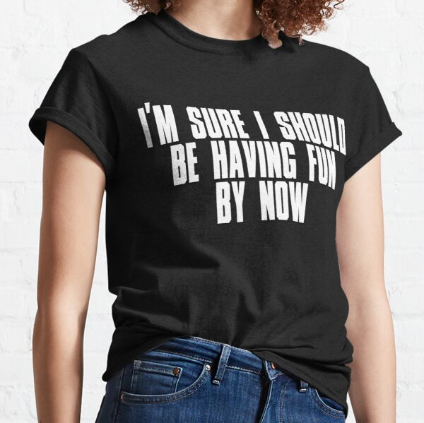 i'm sure i should be having fun by now Classic T-Shirt