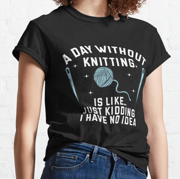 A Day without Knitting Is Like Just Kidding I Have No Idea Classic T-Shirt
