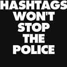 HASHTAGS WON'T STOP THE POLICE by thehiphopshop