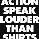 ACTION SPEAK LOUDER THAN SHIRTS by thehiphopshop
