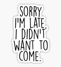 Sorry I'm Late I Didn't Want to Come Sticker