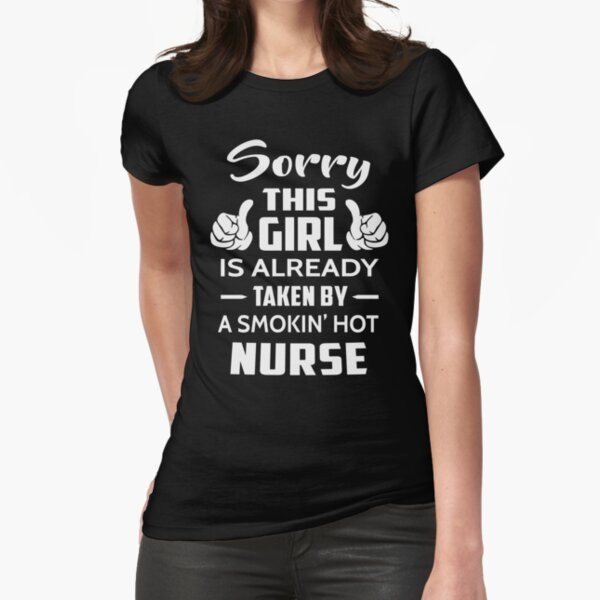 Sorry This Girl Is Already Taken By A Smokin Hot Nurse Fitted T-Shirt