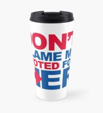 Don't blame me, I voted for Her Travel Mug