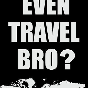 Do You Even Travel Bro? by DarkHorseDesign