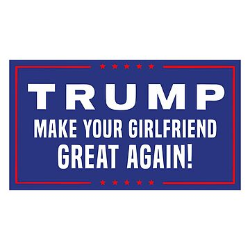 Make Your Girlfriend Great Again by kembo