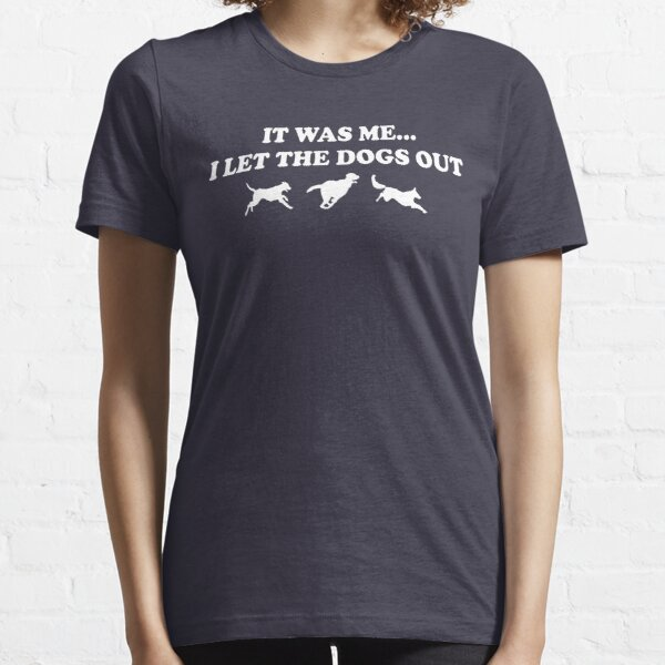 It Was Me...I Let The Dogs Out Essential T-Shirt