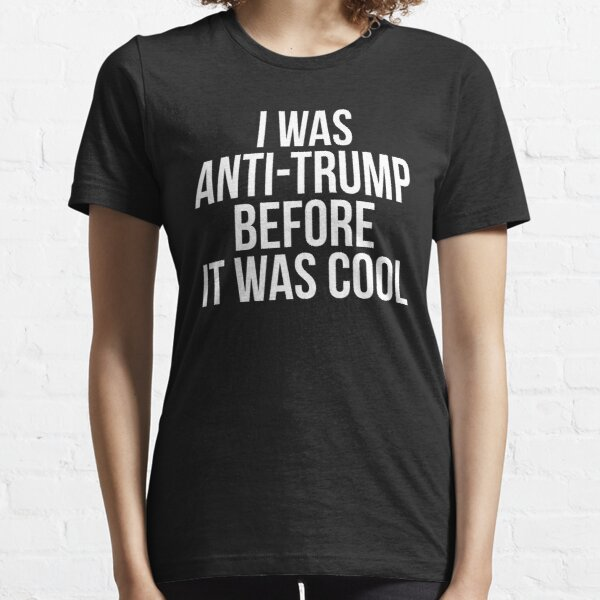I Was Anti Trump Before It Was Cool Essential T-Shirt