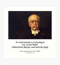 Otto von Bismarck - Es wird niemals soviel gelogen wie vor der Wahl, während des Krieges und nach der Jagd Art Print