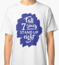 Fall Seven Times, Stand Up Eight - Inspiring Quote Classic T-Shirt