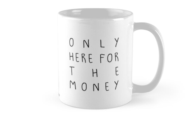 Only here for the money Mug by siyi