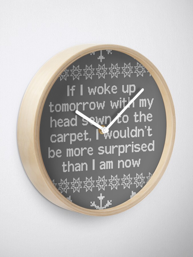 Alternate view of If I woke up tomorrow with my head sewn to the carpet - Christmas Vacation Clock