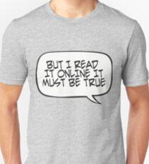 But I Read It Online; It Must Be True? Unisex T-Shirt