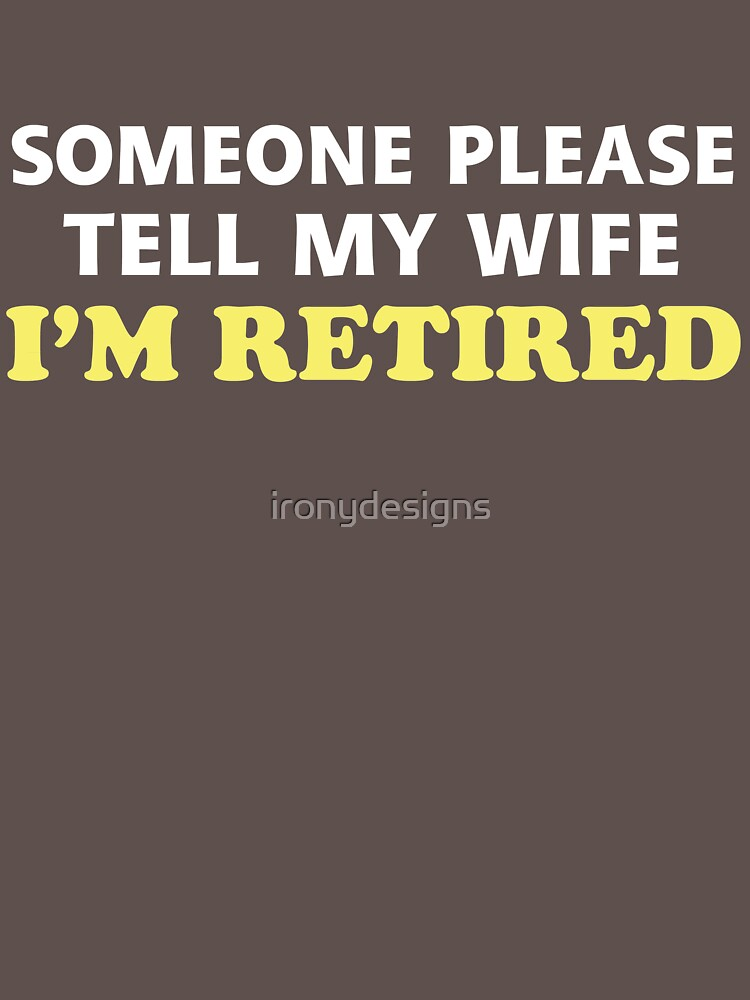 Tell My Wife I'm Retired by ironydesigns