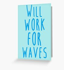 Will work for waves Greeting Card
