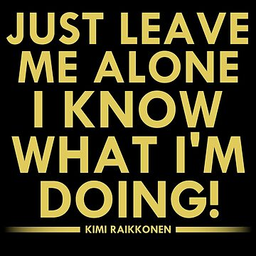 Just leave me alone, I know what I'm doing! (Raikkonen) by msportbanter
