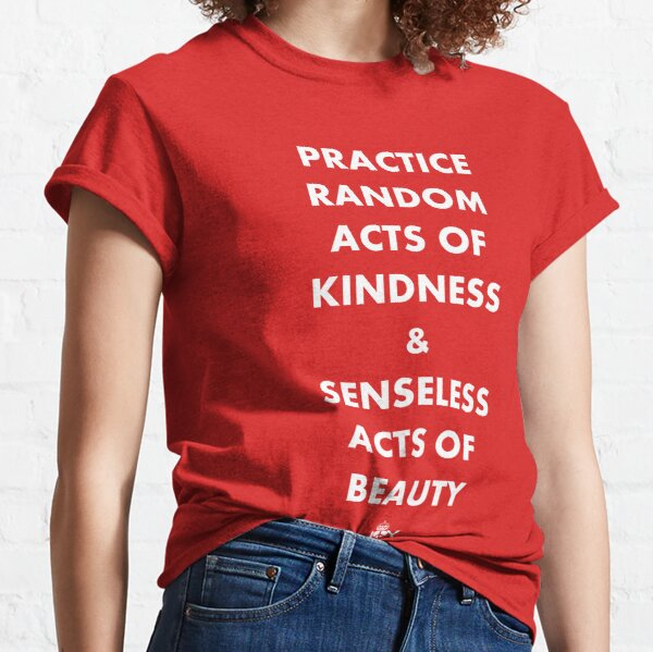 PRACTICE RANDOM ACTS OF KINDNESS AND SENSELESS ACTS OF BEAUTY Classic T-Shirt