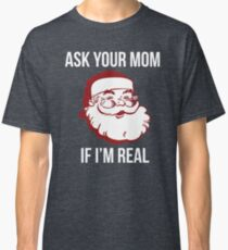 Ask Your Mom If I'm Real Classic T-Shirt