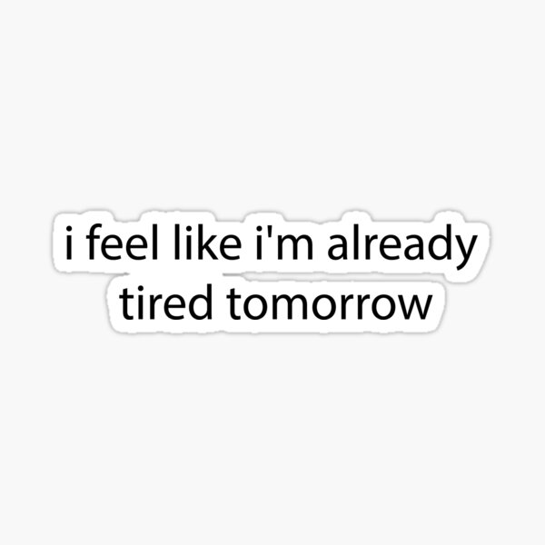 i feel like i'm already tired tommorow Sticker