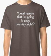You all realize that I'm going to snap one day, right?  Classic T-Shirt