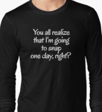 You all realize that I'm going to snap one day, right?  Long Sleeve T-Shirt