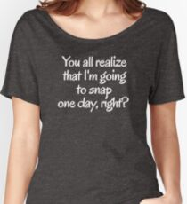 You all realize that I'm going to snap one day, right?  Women's Relaxed Fit T-Shirt