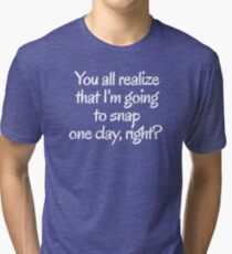 You all realize that I'm going to snap one day, right?  Tri-blend T-Shirt
