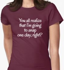 You all realize that I'm going to snap one day, right?  Womens Fitted T-Shirt