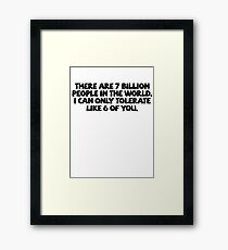 There are 7 billion people in the world. I can only tolerate like 6 of you. Framed Print