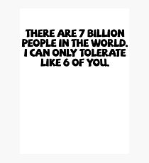 There are 7 billion people in the world. I can only tolerate like 6 of you. Photographic Print