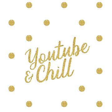 YouTube & Chill - Gold & Glittery by MBroadbridgee