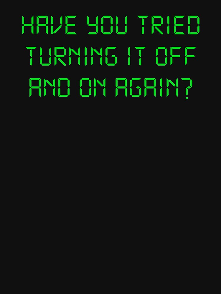 Have You Tried Turning It Off And On Again? | Unisex T-Shirt