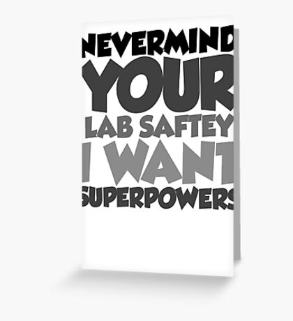 """Nevermind your """"lab safety"""" I want superpowers Greeting Card"""