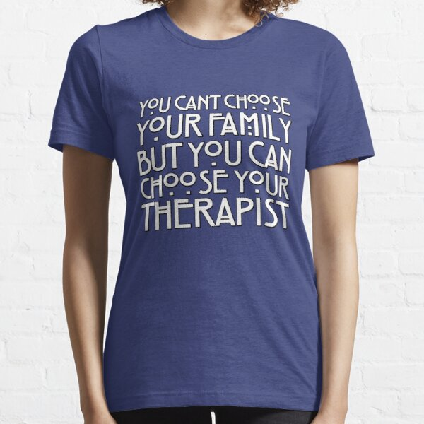 You can't choose your family but you can choose your therapist Essential T-Shirt